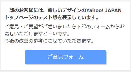 一部のお客様には、新しいデザインのYahoo! JAPANトップページのテスト版を表示しています。 ご意見・ご要望がございましたら下記のフォームからお寄せいただけますと幸いです。 今後の改善の参考にさせていただきます。